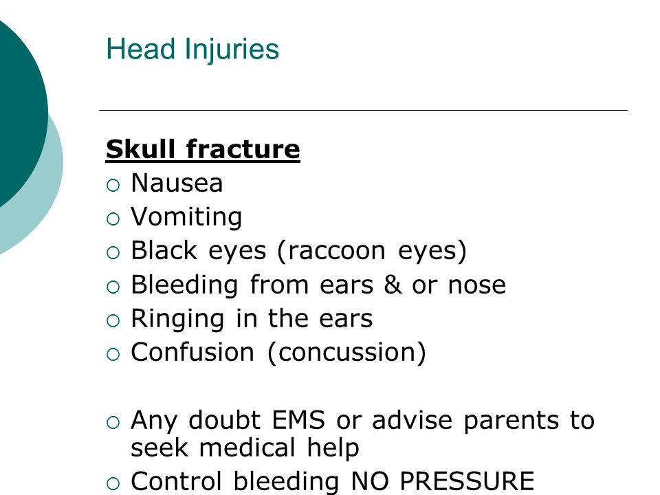 Head Injuries Skull fracture  Nausea  Vomiting  Black eyes (raccoon eyes)  Bleeding from ears & or nose  Ringing in the ears  Confusion (concussion)  Any doubt EMS or advise parents to seek medical help  Control bleeding NO PRESSURE