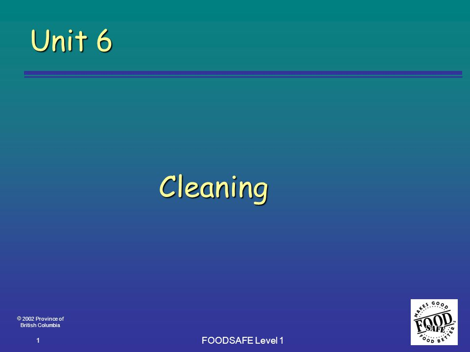  2002 Province of British Columbia FOODSAFE Level 1 1 Unit 6 Cleaning