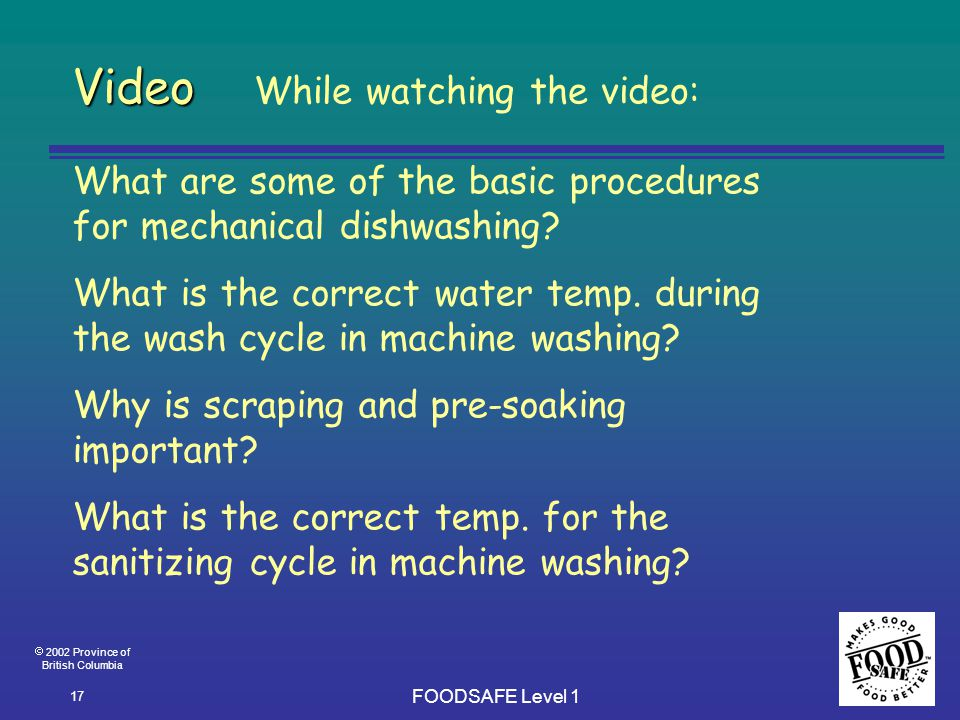  2002 Province of British Columbia FOODSAFE Level 1 17 Video Video While watching the video: What are some of the basic procedures for mechanical dishwashing.