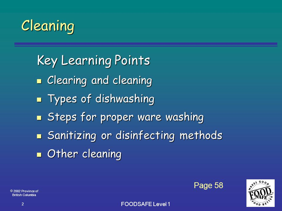 2002 Province of British Columbia FOODSAFE Level 1 2 Cleaning Key Learning Points n Clearing and cleaning n Types of dishwashing n Steps for proper ware washing n Sanitizing or disinfecting methods n Other cleaning Page 58