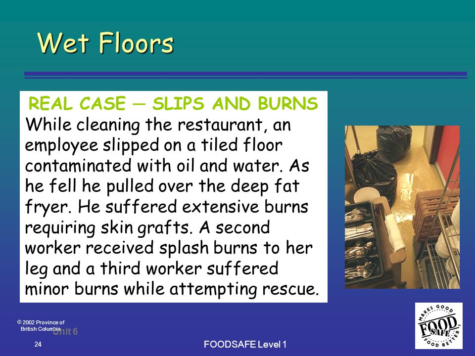  2002 Province of British Columbia FOODSAFE Level 1 24 Wet Floors Unit 6 REAL CASE ─ SLIPS AND BURNS While cleaning the restaurant, an employee slipped on a tiled floor contaminated with oil and water.