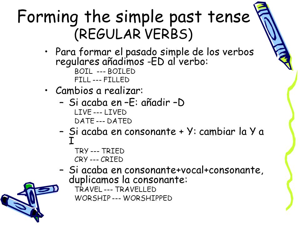 Forming the simple past tense (REGULAR VERBS) Para formar el pasado simple de los verbos regulares añadimos -ED al verbo: BOIL --- BOILED FILL --- FIL