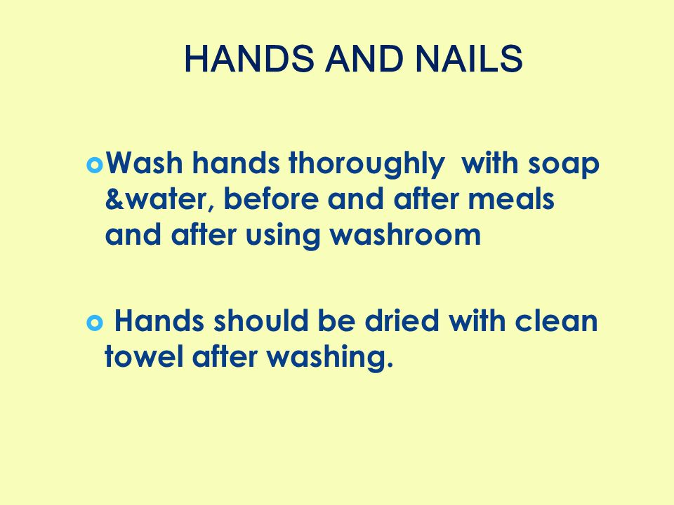  Wash hands thoroughly with soap &water, before and after meals and after using washroom  Hands should be dried with clean towel after washing. HAND