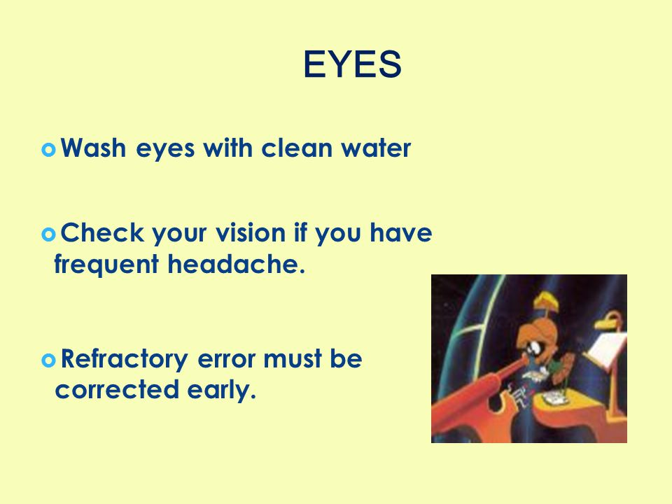  Wash eyes with clean water  Check your vision if you have frequent headache.  Refractory error must be corrected early. EYES