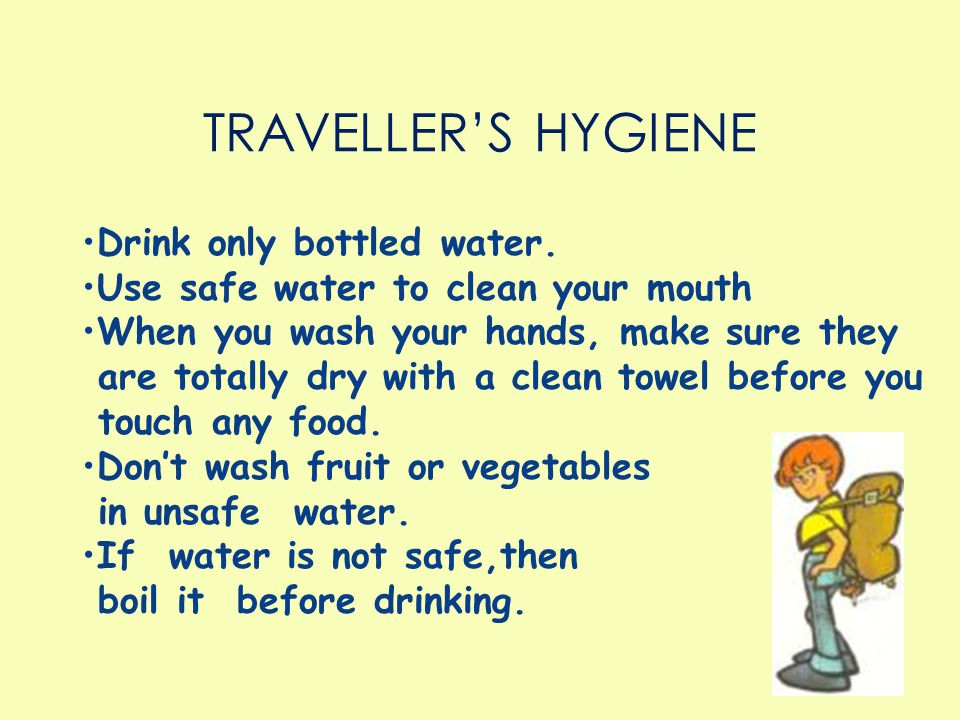 Drink only bottled water. Use safe water to clean your mouth When you wash your hands, make sure they are totally dry with a clean towel before you to