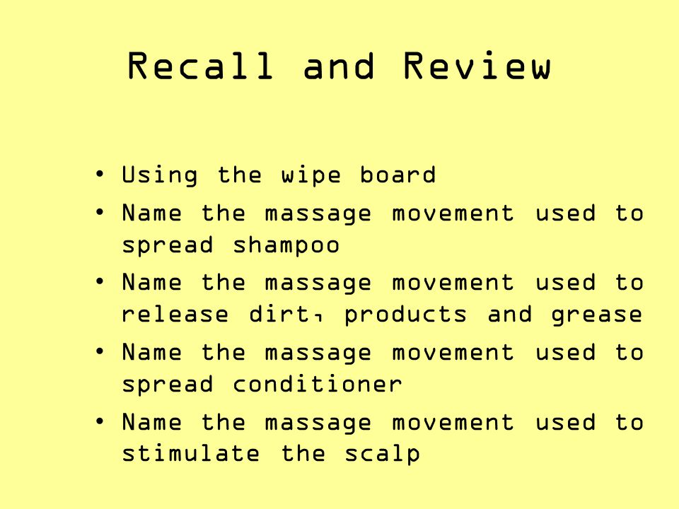 Recall and Review Using the wipe board Name the massage movement used to spread shampoo Name the massage movement used to release dirt, products and g