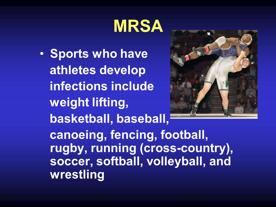 MRSA Sports who have athletes develop infections include weight lifting, basketball, baseball, canoeing, fencing, football, rugby, running (cross-country), soccer, softball, volleyball, and wrestling