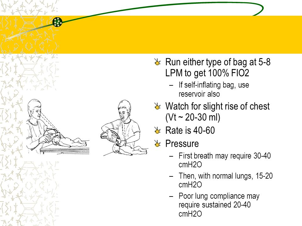 Run either type of bag at 5-8 LPM to get 100% FIO2 –If self-inflating bag, use reservoir also Watch for slight rise of chest (Vt ~ 20-30 ml) Rate is 4