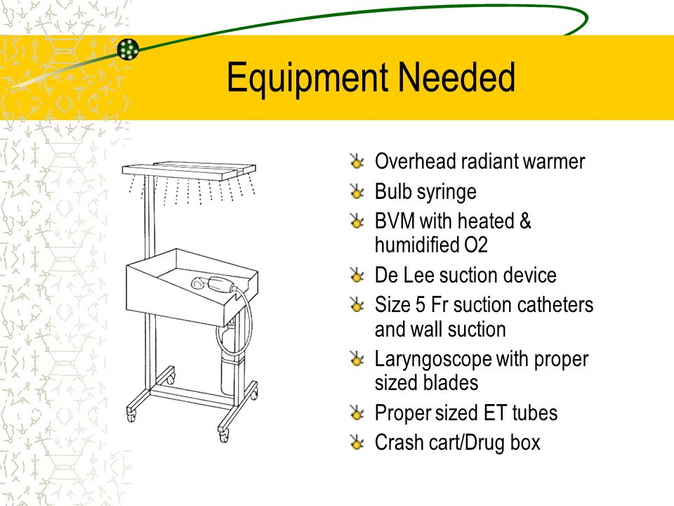 Equipment Needed Overhead radiant warmer Bulb syringe BVM with heated & humidified O2 De Lee suction device Size 5 Fr suction catheters and wall suction Laryngoscope with proper sized blades Proper sized ET tubes Crash cart/Drug box