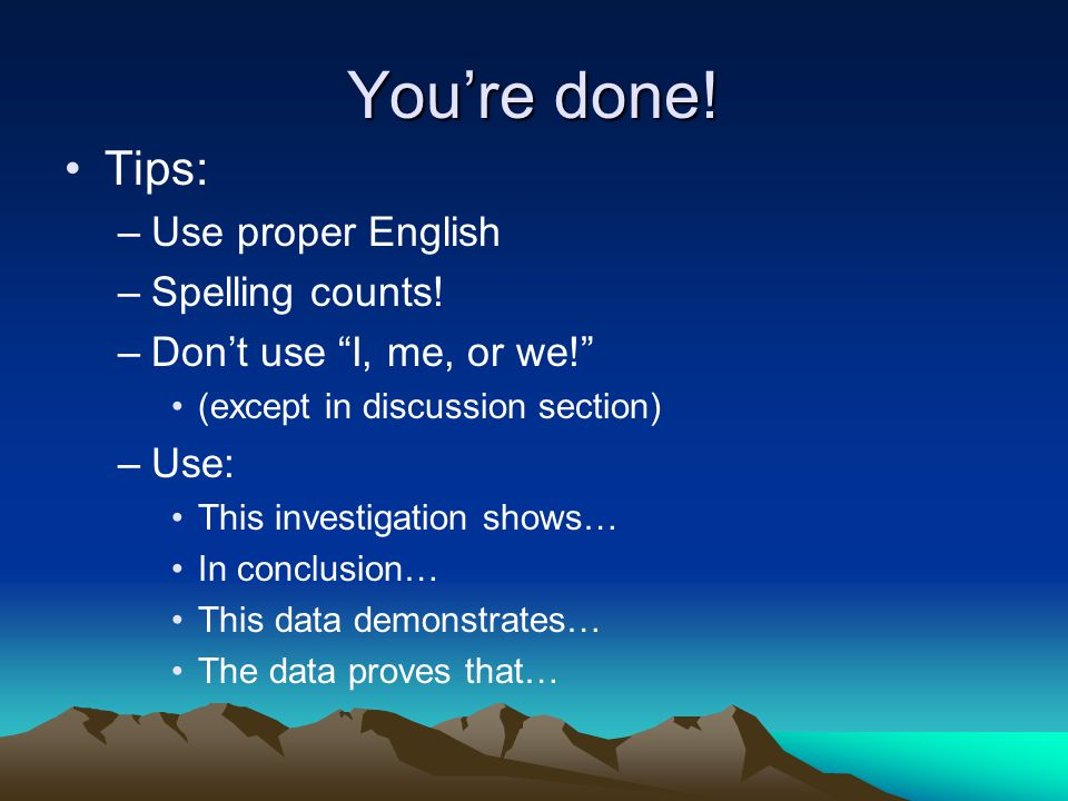 You're done.Tips: –Use proper English –Spelling counts.