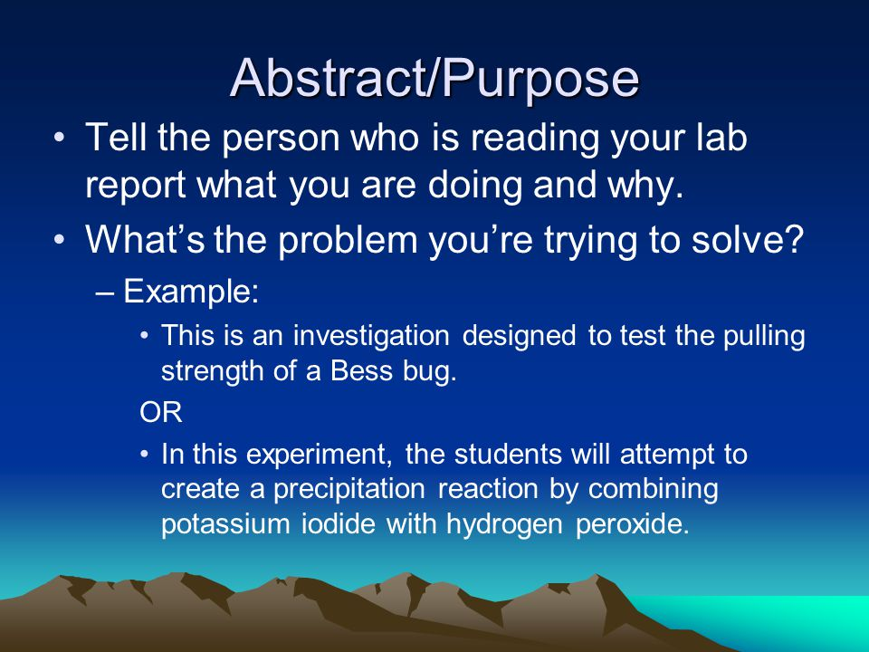 Abstract/Purpose Tell the person who is reading your lab report what you are doing and why.