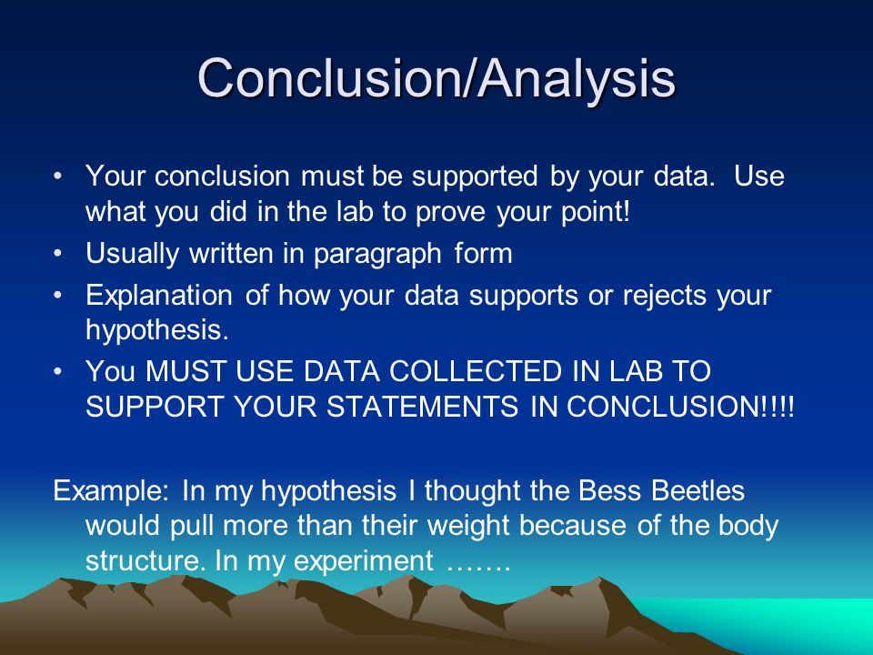Conclusion/Analysis Your conclusion must be supported by your data.