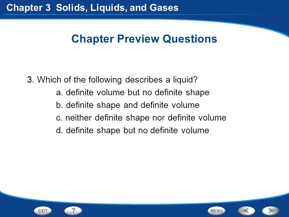 Chapter 3 Solids, Liquids, and Gases Chapter Preview Questions 3. Which of the following describes a liquid? a. definite volume but no definite shape