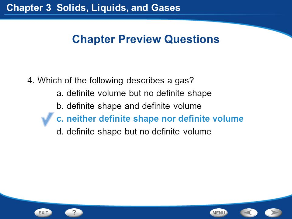 Chapter 3 Solids, Liquids, and Gases Chapter Preview Questions 4. Which of the following describes a gas? a. definite volume but no definite shape b.