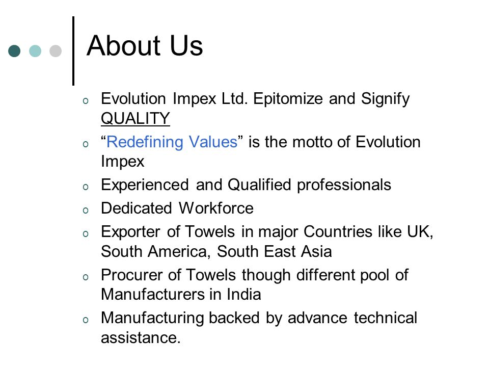 "About Us o Evolution Impex Ltd. Epitomize and Signify QUALITY o ""Redefining Values"" is the motto of Evolution Impex o Experienced and Qualified profes"