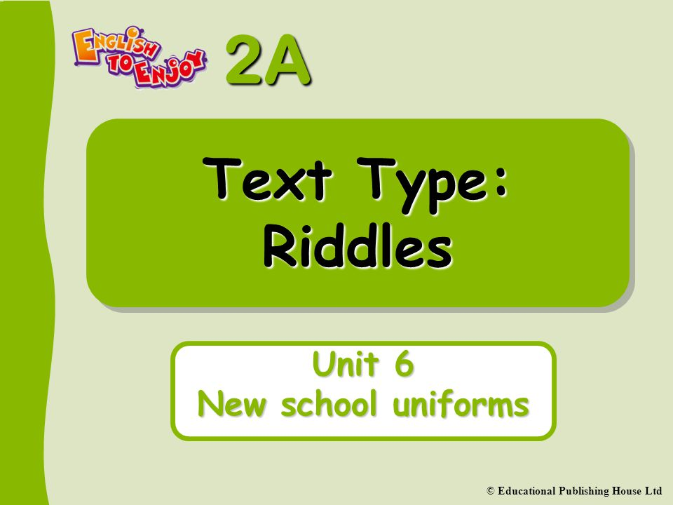 2A Unit 6 © Educational Publishing House Ltd Riddles A riddle is a puzzle. It ends with a question.