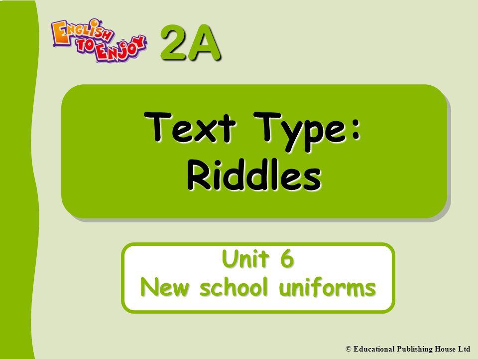 2A © Educational Publishing House Ltd Text Type: Riddles Unit 6 New school uniforms