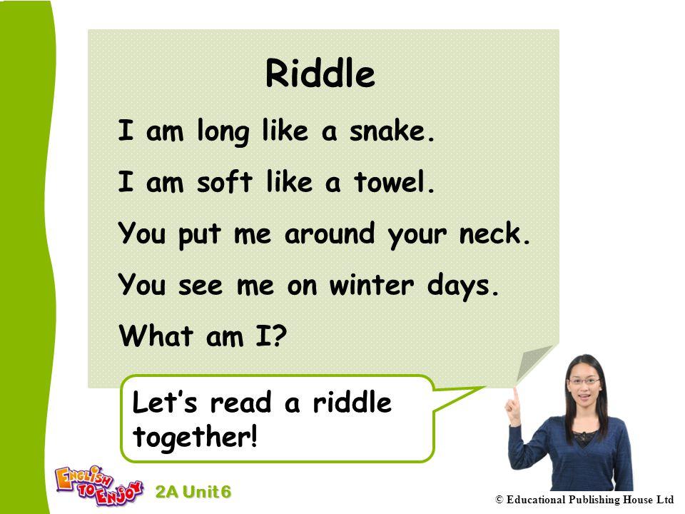 2A Unit 6 © Educational Publishing House Ltd Riddle I am long like a snake. I am soft like a towel. You put me around your neck. You see me on winter