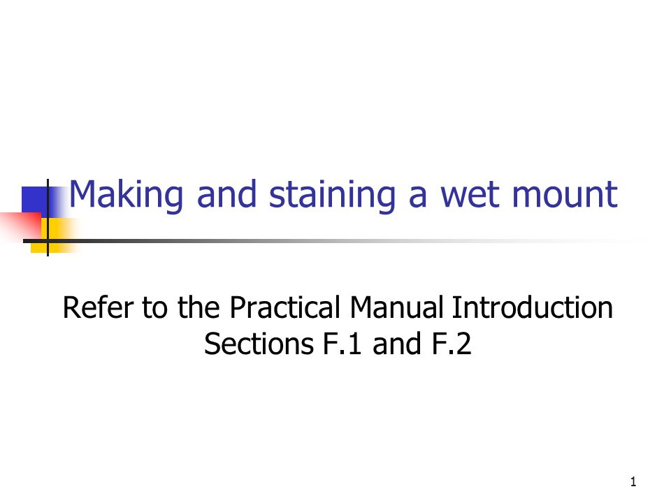 1 Making and staining a wet mount Refer to the Practical Manual Introduction Sections F.1 and F.2