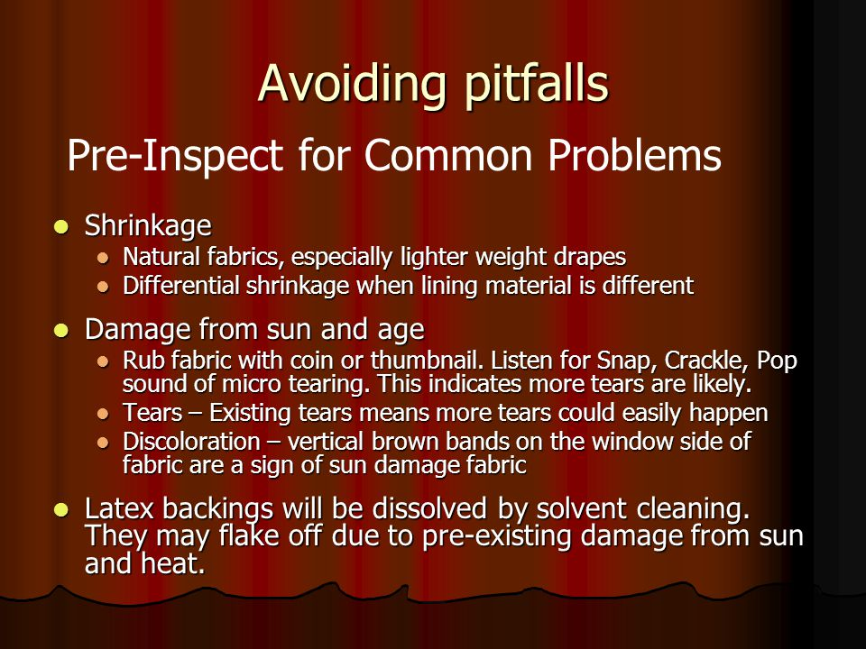 Avoiding pitfalls Shrinkage Shrinkage Natural fabrics, especially lighter weight drapes Natural fabrics, especially lighter weight drapes Differential shrinkage when lining material is different Differential shrinkage when lining material is different Damage from sun and age Damage from sun and age Rub fabric with coin or thumbnail.