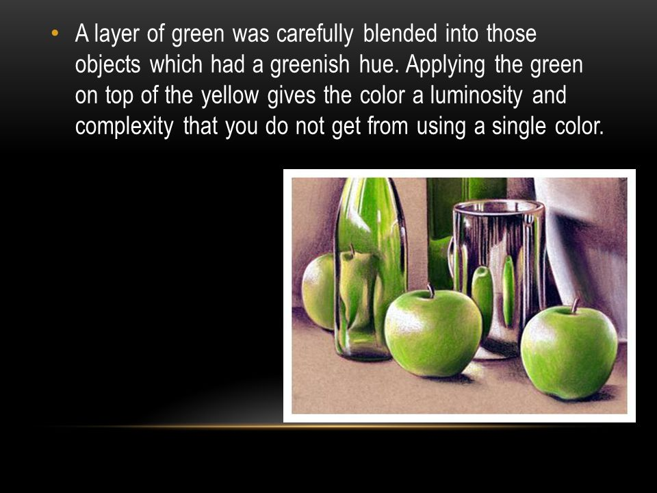 A layer of green was carefully blended into those objects which had a greenish hue. Applying the green on top of the yellow gives the color a luminosi