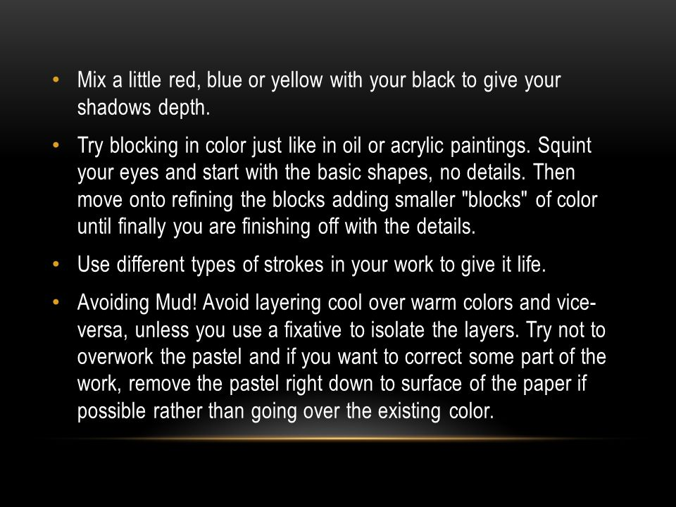 Mix a little red, blue or yellow with your black to give your shadows depth. Try blocking in color just like in oil or acrylic paintings. Squint your