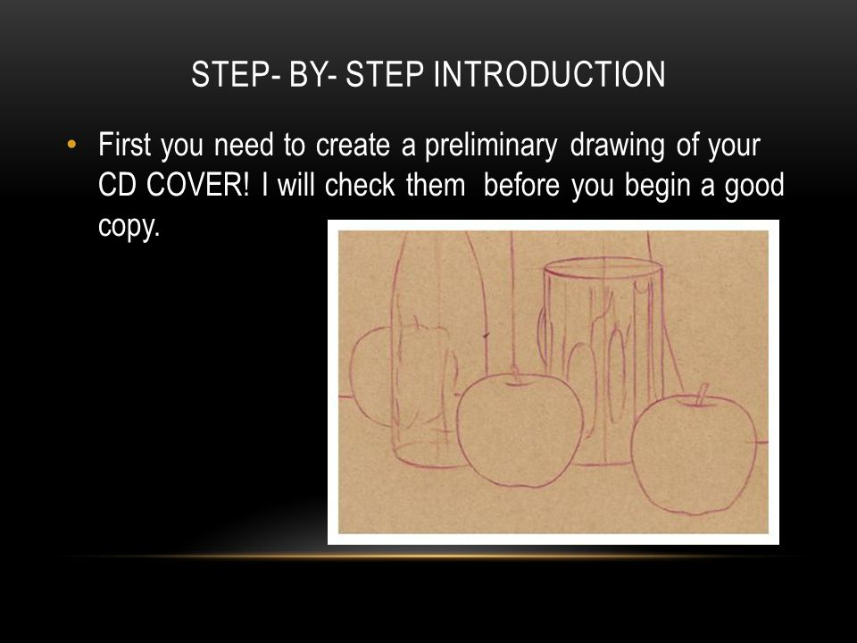 STEP- BY- STEP INTRODUCTION First you need to create a preliminary drawing of your CD COVER! I will check them before you begin a good copy.