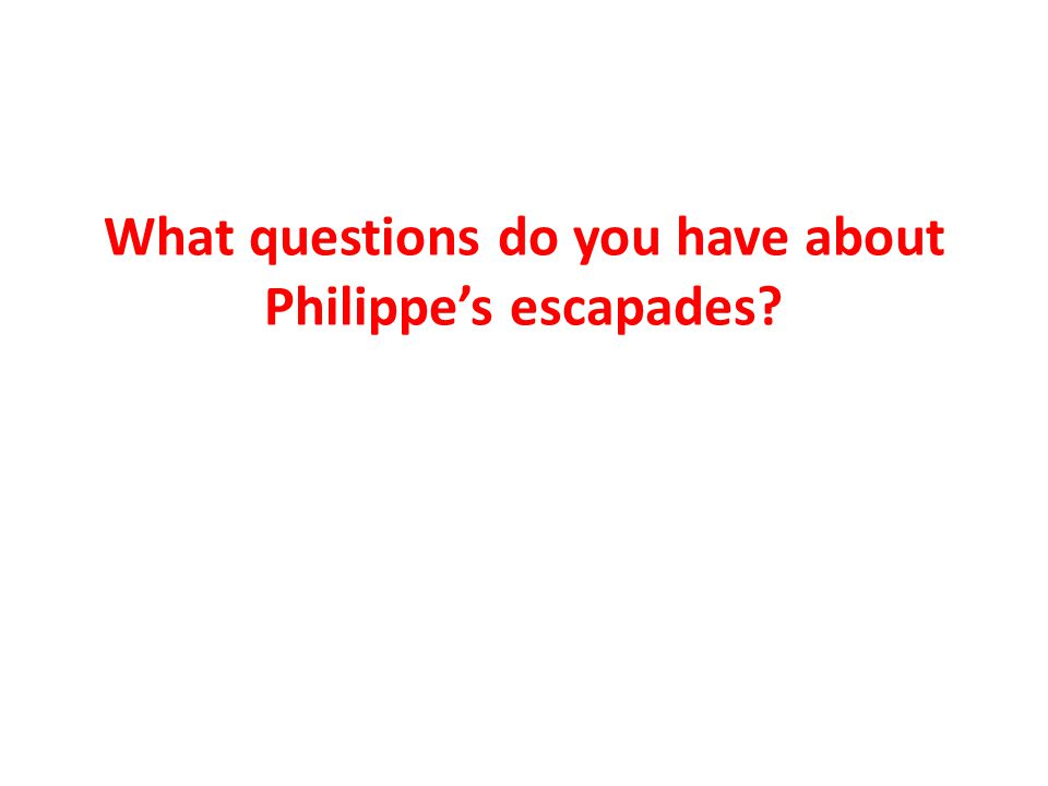 What questions do you have about Philippe's escapades?