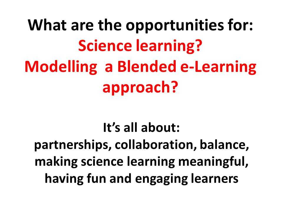 By blending science content knowledge and e-learning understandings together, we can engage and motivate students to explore and make sense of their World Science subject content knowledge E-learning tools, processes, strategies It's all about partnerships, collaboration and balance!