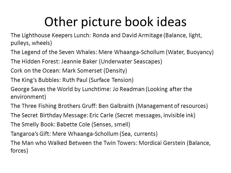 Other picture book ideas The Lighthouse Keepers Lunch: Ronda and David Armitage (Balance, light, pulleys, wheels) The Legend of the Seven Whales: Mere Whaanga-Schollum (Water, Buoyancy) The Hidden Forest: Jeannie Baker (Underwater Seascapes) Cork on the Ocean: Mark Somerset (Density) The King's Bubbles: Ruth Paul (Surface Tension) George Saves the World by Lunchtime: Jo Readman (Looking after the environment) The Three Fishing Brothers Gruff: Ben Galbraith (Management of resources) The Secret Birthday Message: Eric Carle (Secret messages, invisible ink) The Smelly Book: Babette Cole (Senses, smell) Tangaroa's Gift: Mere Whaanga-Schollum (Sea, currents) The Man who Walked Between the Twin Towers: Mordicai Gerstein (Balance, forces)