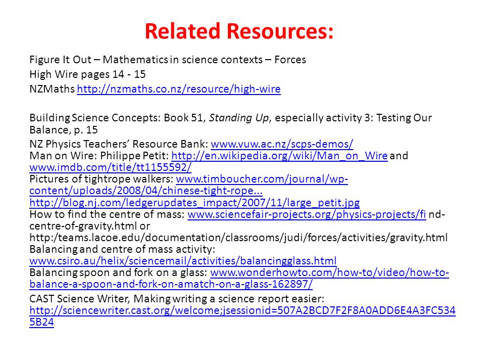 Related Resources: Figure It Out – Mathematics in science contexts – Forces High Wire pages 14 - 15 NZMaths http://nzmaths.co.nz/resource/high-wirehttp://nzmaths.co.nz/resource/high-wire Building Science Concepts: Book 51, Standing Up, especially activity 3: Testing Our Balance, p.