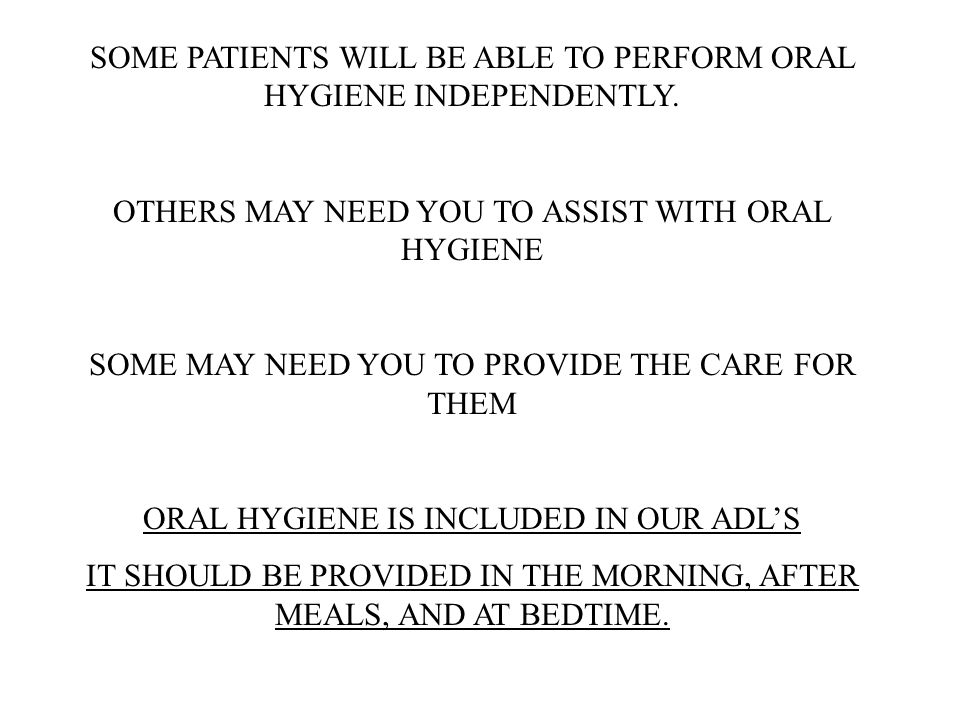 SOME PATIENTS WILL BE ABLE TO PERFORM ORAL HYGIENE INDEPENDENTLY. OTHERS MAY NEED YOU TO ASSIST WITH ORAL HYGIENE SOME MAY NEED YOU TO PROVIDE THE CAR