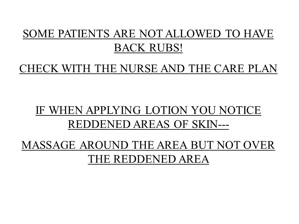 SOME PATIENTS ARE NOT ALLOWED TO HAVE BACK RUBS! CHECK WITH THE NURSE AND THE CARE PLAN IF WHEN APPLYING LOTION YOU NOTICE REDDENED AREAS OF SKIN--- M