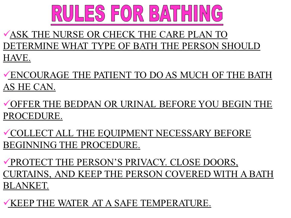 ASK THE NURSE OR CHECK THE CARE PLAN TO DETERMINE WHAT TYPE OF BATH THE PERSON SHOULD HAVE. ENCOURAGE THE PATIENT TO DO AS MUCH OF THE BATH AS HE CAN.