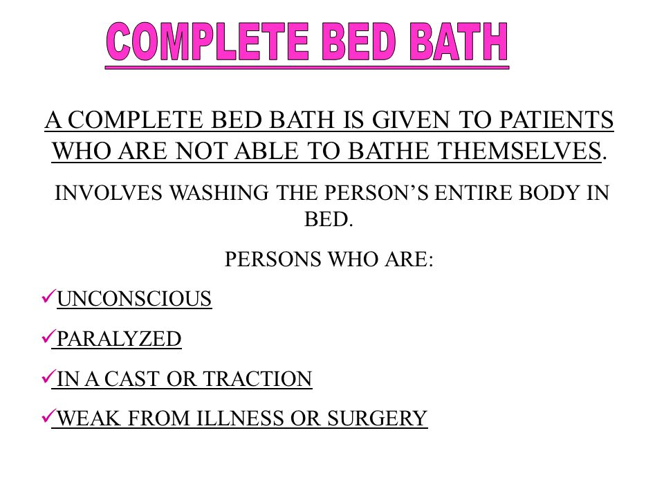 A COMPLETE BED BATH IS GIVEN TO PATIENTS WHO ARE NOT ABLE TO BATHE THEMSELVES. INVOLVES WASHING THE PERSON'S ENTIRE BODY IN BED. PERSONS WHO ARE: UNCO