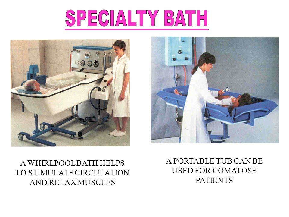 A WHIRLPOOL BATH HELPS TO STIMULATE CIRCULATION AND RELAX MUSCLES A PORTABLE TUB CAN BE USED FOR COMATOSE PATIENTS