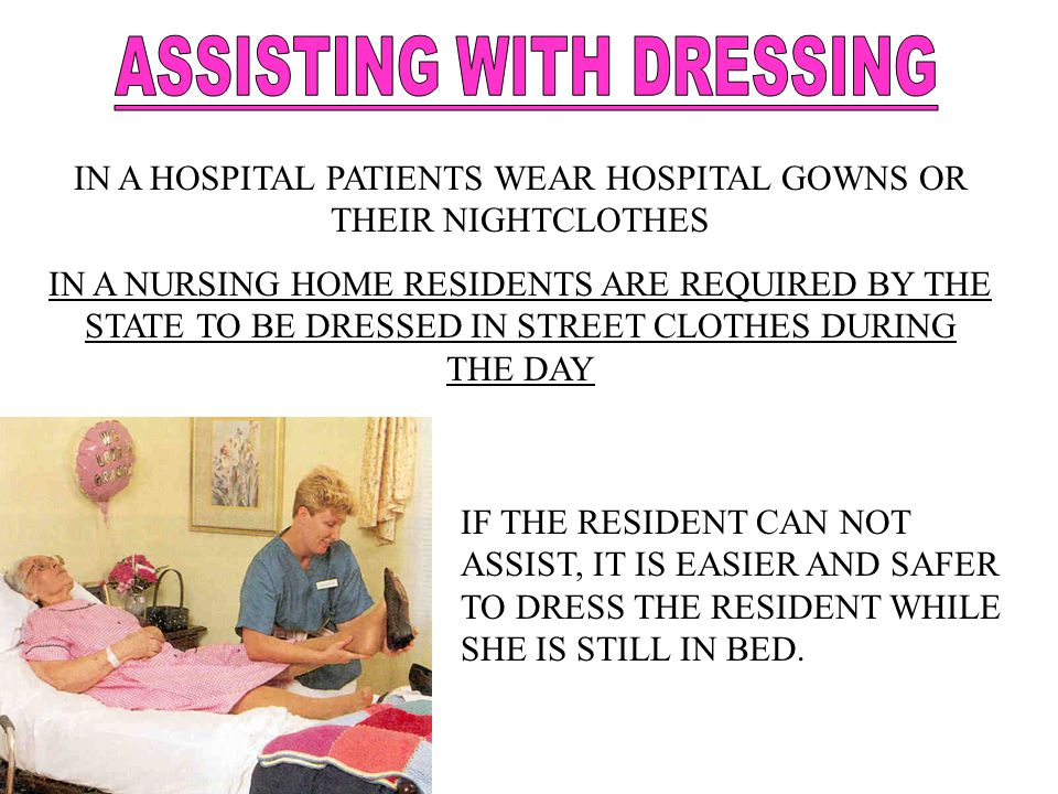 IN A HOSPITAL PATIENTS WEAR HOSPITAL GOWNS OR THEIR NIGHTCLOTHES IN A NURSING HOME RESIDENTS ARE REQUIRED BY THE STATE TO BE DRESSED IN STREET CLOTHES