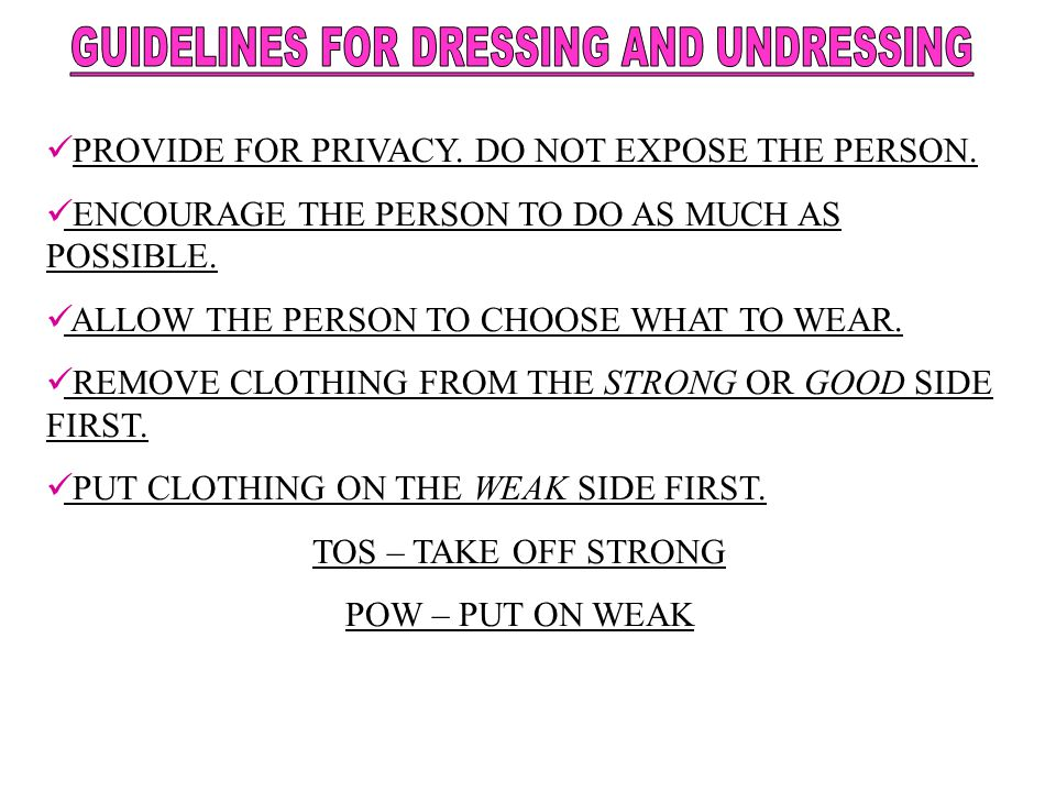 PROVIDE FOR PRIVACY. DO NOT EXPOSE THE PERSON. ENCOURAGE THE PERSON TO DO AS MUCH AS POSSIBLE. ALLOW THE PERSON TO CHOOSE WHAT TO WEAR. REMOVE CLOTHIN