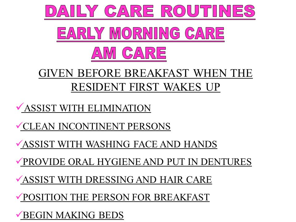 GIVEN AFTER BREAKFAST ASSIST WITH ELIMINATION CLEAN INCONTINENT PERSONS ASSIST WITH ORAL HYGIENE ASSIST WITH BATHING ( SHOWER, TUB, PARTIAL ) ASSIST WITH PERINEAL CARE ASSIST WITH DRESSING ASSIST WITH GROOMING ( COMB HAIR, SHAVE, APPLY MAKEUP ) ASSIST WITH ACTIVITIES – ROM, AMBULATION MAKE BEDS AND STRAIGHTEN THE RESIDENT'S UNIT
