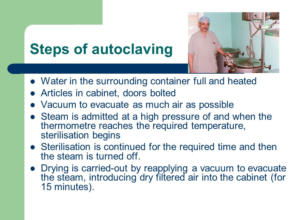 Steps of autoclaving Water in the surrounding container full and heated Articles in cabinet, doors bolted Vacuum to evacuate as much air as possible Steam is admitted at a high pressure of and when the thermometre reaches the required temperature, sterilisation begins Sterilisation is continued for the required time and then the steam is turned off.