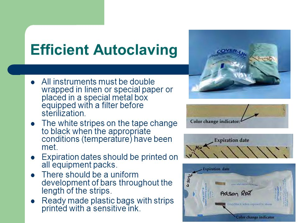 Efficient Autoclaving All instruments must be double wrapped in linen or special paper or placed in a special metal box equipped with a filter before sterilization.