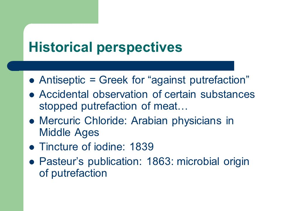 Historical perspectives Antiseptic = Greek for against putrefaction Accidental observation of certain substances stopped putrefaction of meat… Mercuric Chloride: Arabian physicians in Middle Ages Tincture of iodine: 1839 Pasteur's publication: 1863: microbial origin of putrefaction