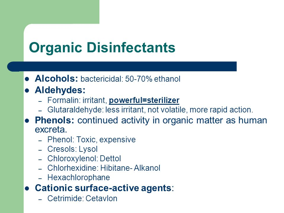 Organic Disinfectants Alcohols: bactericidal: 50-70% ethanol Aldehydes: – Formalin: irritant, powerful=sterilizer – Glutaraldehyde: less irritant, not volatile, more rapid action.