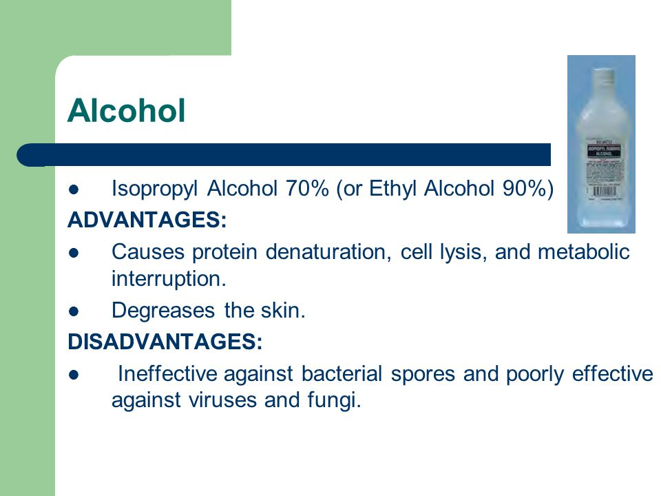 Alcohol Isopropyl Alcohol 70% (or Ethyl Alcohol 90%) ADVANTAGES: Causes protein denaturation, cell lysis, and metabolic interruption.