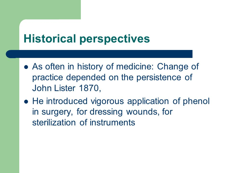 Historical perspectives As often in history of medicine: Change of practice depended on the persistence of John Lister 1870, He introduced vigorous application of phenol in surgery, for dressing wounds, for sterilization of instruments