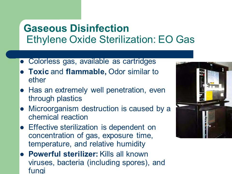 Gaseous Disinfection Ethylene Oxide Sterilization: EO Gas Colorless gas, available as cartridges Toxic and flammable, Odor similar to ether Has an extremely well penetration, even through plastics Microorganism destruction is caused by a chemical reaction Effective sterilization is dependent on concentration of gas, exposure time, temperature, and relative humidity Powerful sterilizer: Kills all known viruses, bacteria (including spores), and fungi