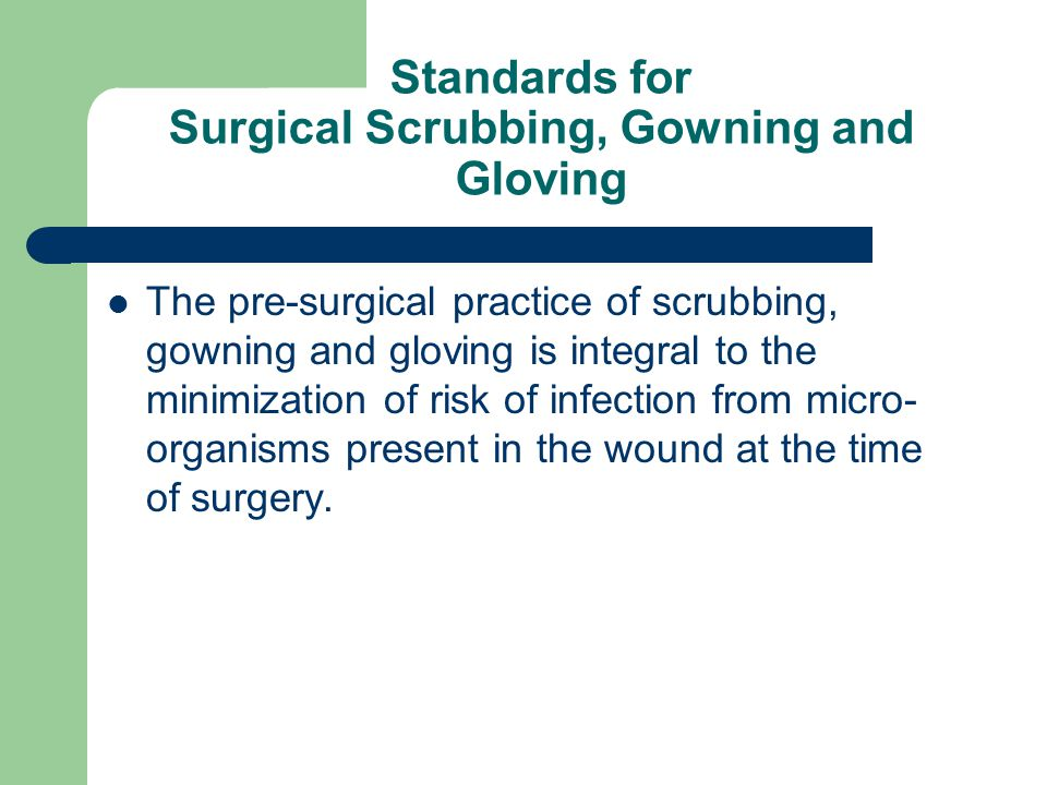 Standards for Surgical Scrubbing, Gowning and Gloving The pre-surgical practice of scrubbing, gowning and gloving is integral to the minimization of risk of infection from micro- organisms present in the wound at the time of surgery.
