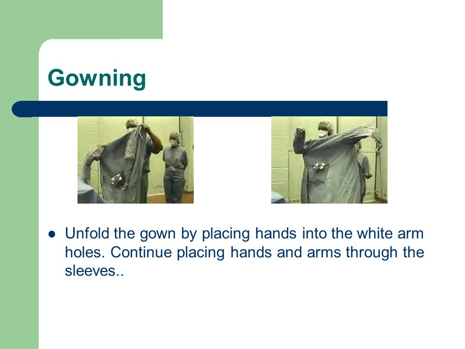 Gowning Unfold the gown by placing hands into the white arm holes.