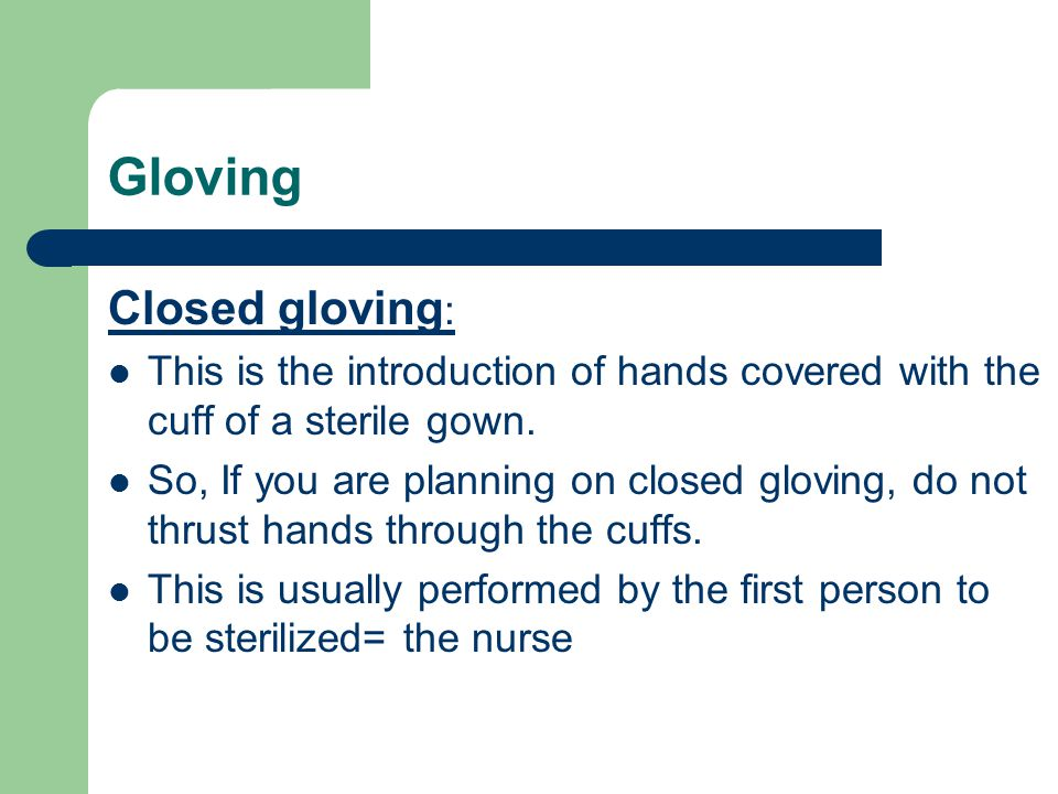 Gloving Closed gloving : This is the introduction of hands covered with the cuff of a sterile gown.