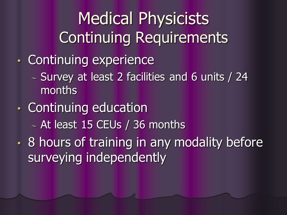 Medical Physicists Alternative Initial Requirements* (cont.) Prior April 28, 1999, have: BBBBachelor's degree in physical science with at least 10